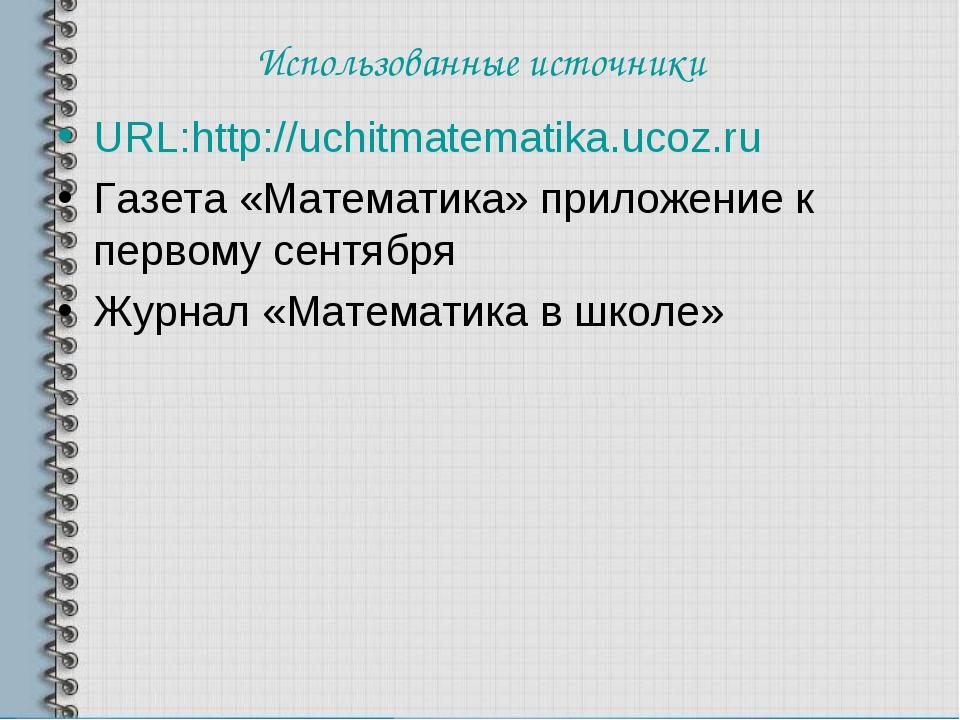 Использованные источники URL:http://uchitmatematika.ucoz.ru Газета «Математик...