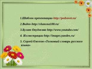 1.Шаблон презентации-http://pedsovet.su/ 3.Булат Окуджава-http://www.youtube