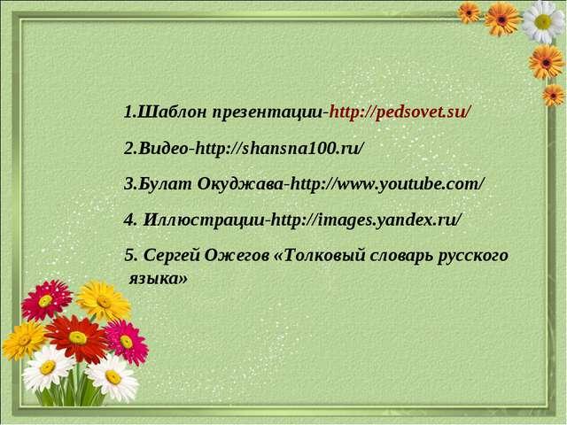 1.Шаблон презентации-http://pedsovet.su/ 3.Булат Окуджава-http://www.youtube...