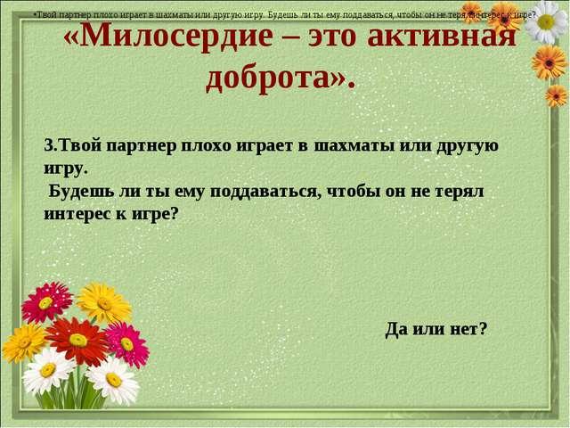 «Милосердие – это активная доброта». Да или нет? Твой партнер плохо играет в...