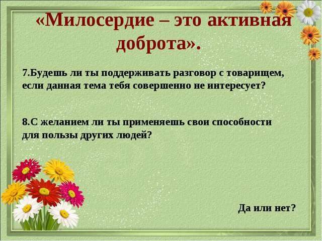 «Милосердие – это активная доброта». Да или нет? 7.Будешь ли ты поддерживать...