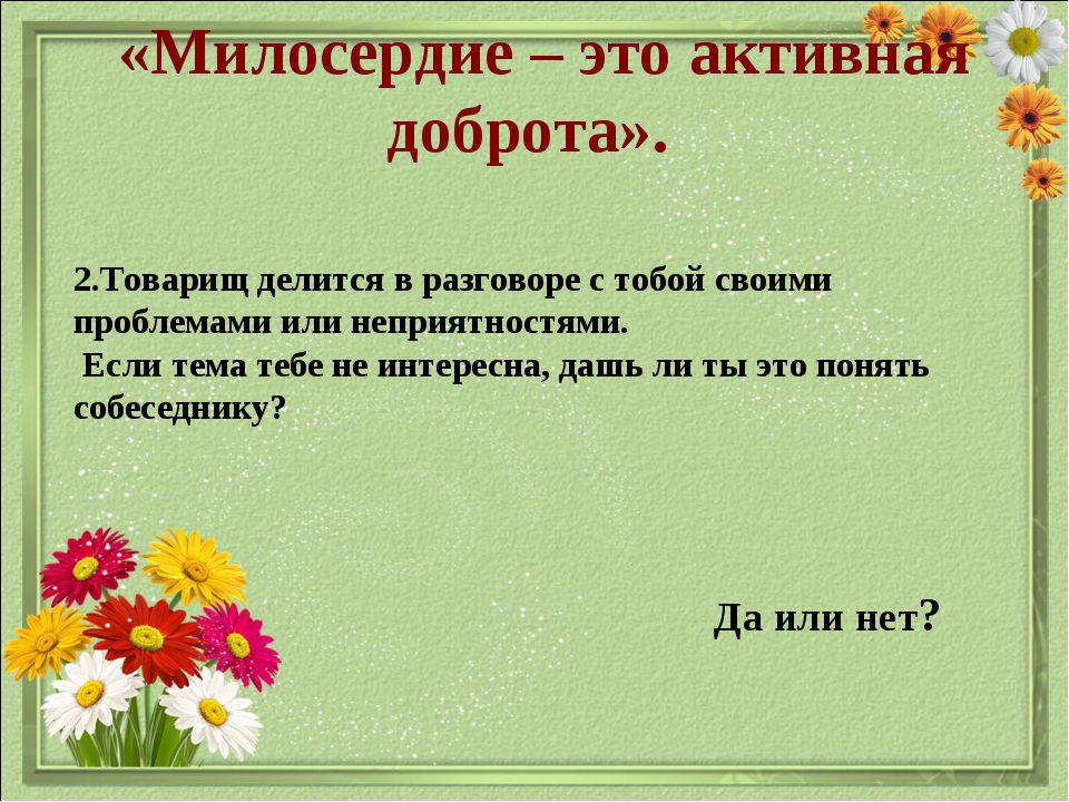 «Милосердие – это активная доброта». Да или нет? 2.Товарищ делится в разгово...