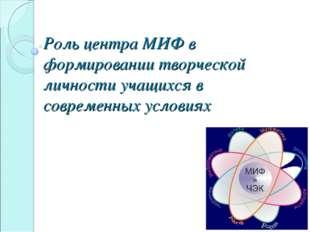 Роль центра МИФ в формировании творческой личности учащихся в современных усл
