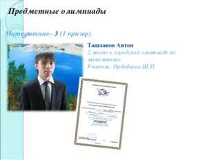 Математика– 3 (1 призер) Ташланов Антон 2 место в городской олимпиаде по мате