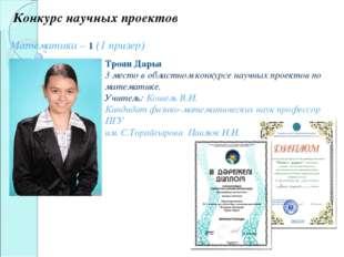 Конкурс научных проектов Математика – 1 (1 призер) Троян Дарья 3 место в обла