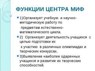 ФУНКЦИИ ЦЕНТРА МИФ 1)Организует учебную и научно-методическую работу по предм