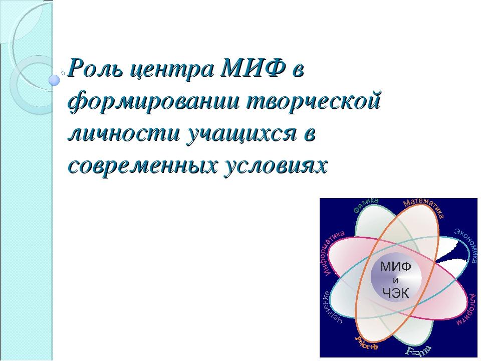 Роль центра МИФ в формировании творческой личности учащихся в современных усл...
