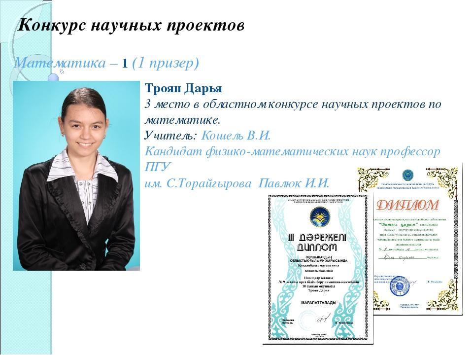 Конкурс научных проектов Математика – 1 (1 призер) Троян Дарья 3 место в обла...