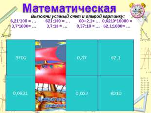 * * Выполни устный счет и открой картинку: 6,21*100 = … 621:100 = … 60+2,1= …