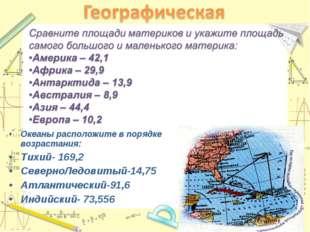 * Океаны расположите в порядке возрастания: Тихий- 169,2 СеверноЛедовитый-14,
