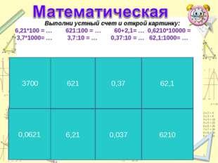 * Выполни устный счет и открой картинку: 6,21*100 = … 621:100 = … 60+2,1= … 0
