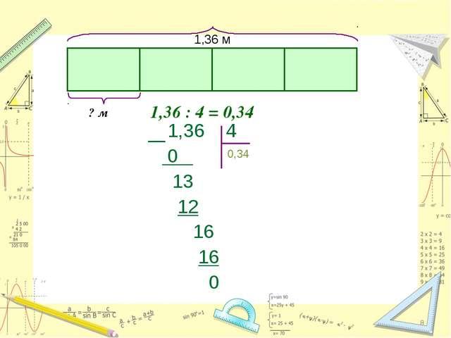 * * 1,36 : 4 = 0,34 1,36 м ? м 0,34