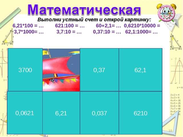 * * Выполни устный счет и открой картинку: 6,21*100 = … 621:100 = … 60+2,1= …...