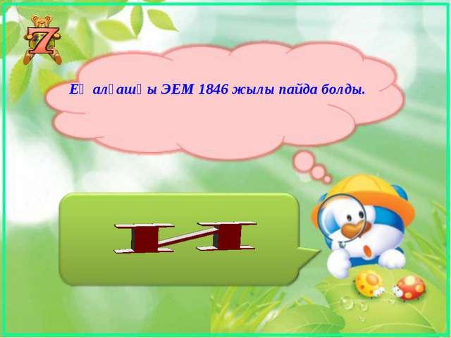 Ең алғашқы ЭЕМ 1846 жылы пайда болды.