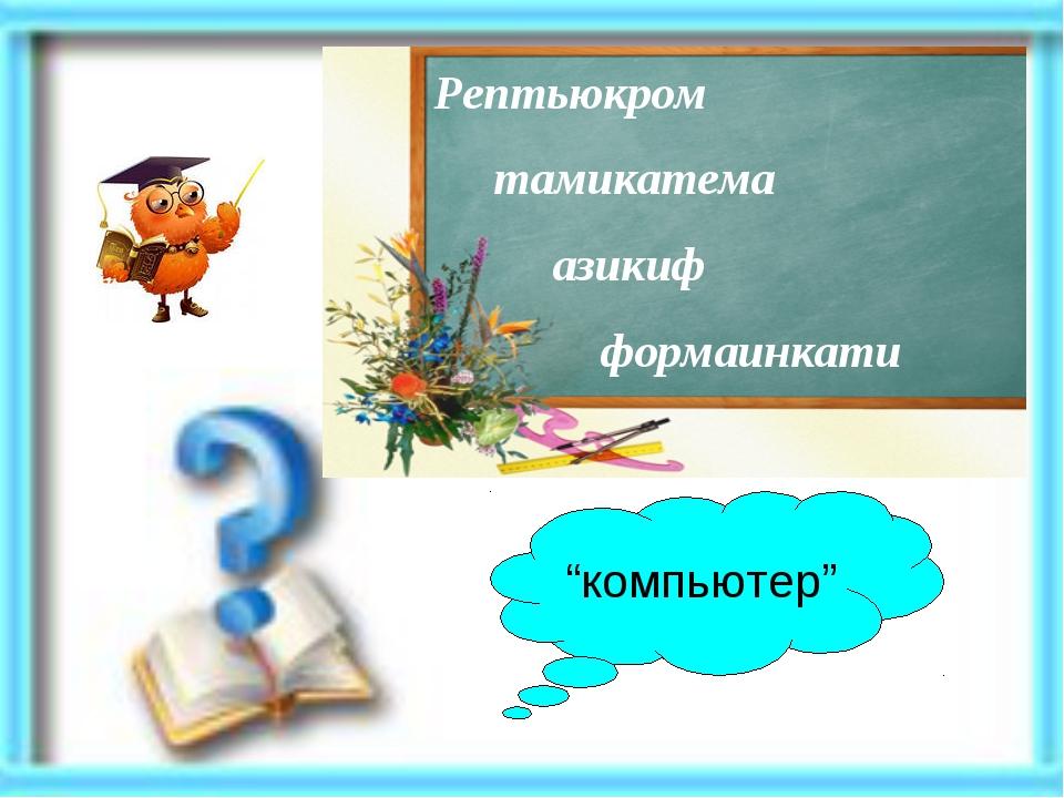 "Рептьюкром тамикатема азикиф формаинкати ""компьютер"""