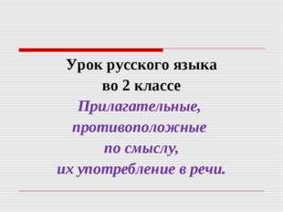 Урок русского языка во 2 классе Прилагательные, противоположные по смыслу, их