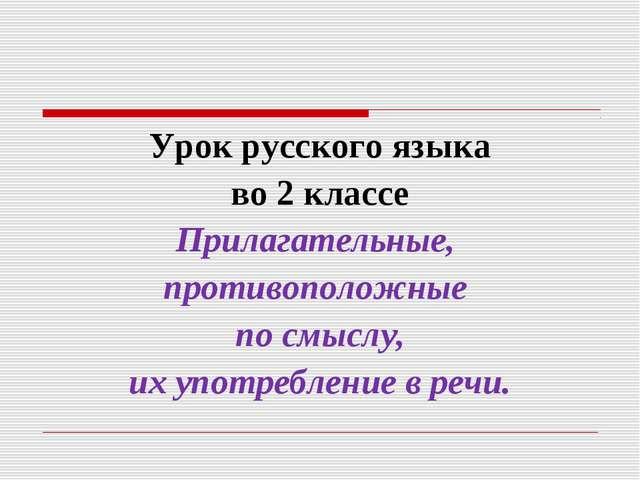 Урок русского языка во 2 классе Прилагательные, противоположные по смыслу, их...