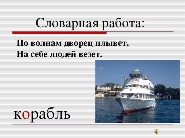 Словарная работа: По волнам дворец плывет, На себе людей везет. корабль