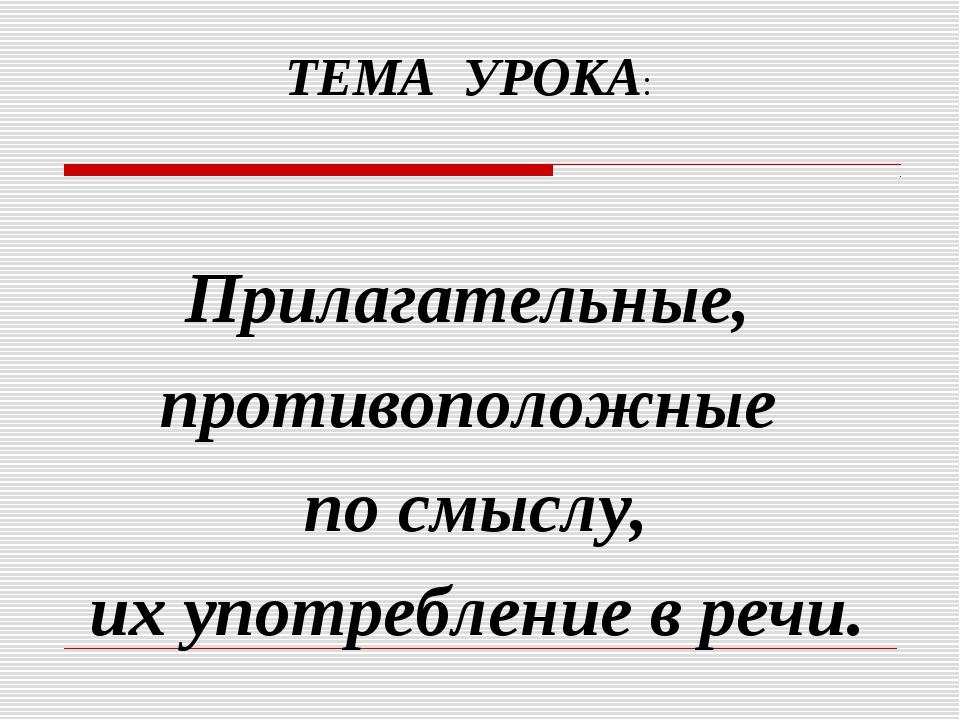 ТЕМА УРОКА: Прилагательные, противоположные по смыслу, их употребление в речи.