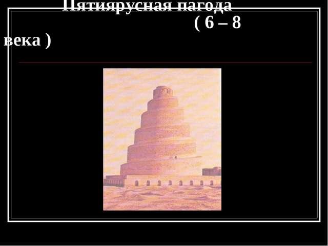 Пятиярусная пагода ( 6 – 8 века )