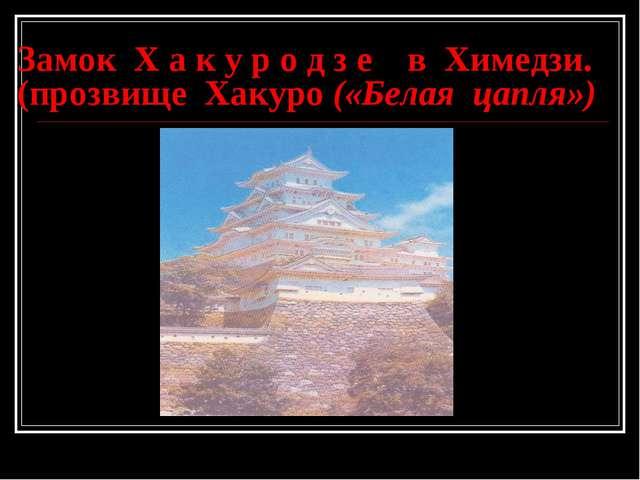 Замок Х а к у р о д з е в Химедзи. (прозвище Хакуро («Белая цапля»)