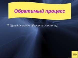 Колебательное движение маятника Обратимый процесс