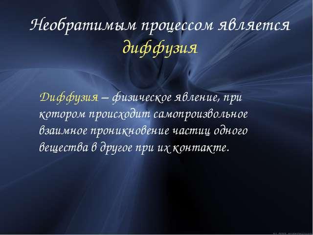 Необратимым процессом является диффузия Диффузия – физическое явление, при ко...