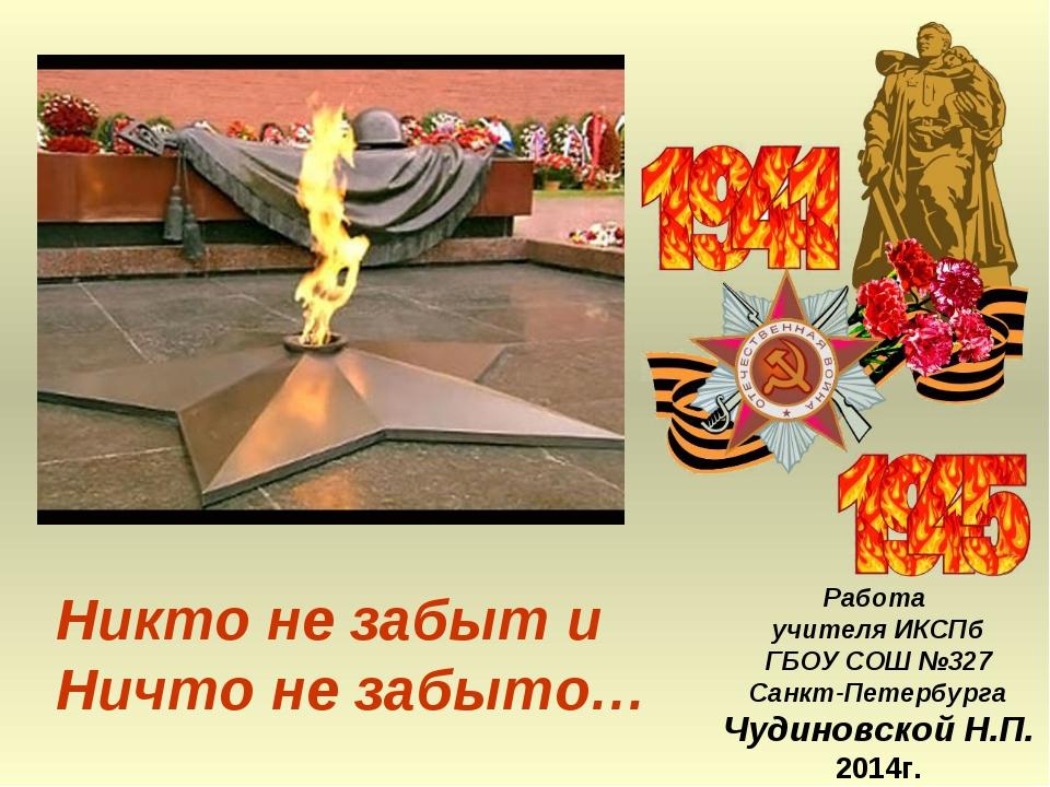 Никто не забыт и Ничто не забыто… Работа учителя ИКСПб ГБОУ СОШ №327 Санкт-Пе...