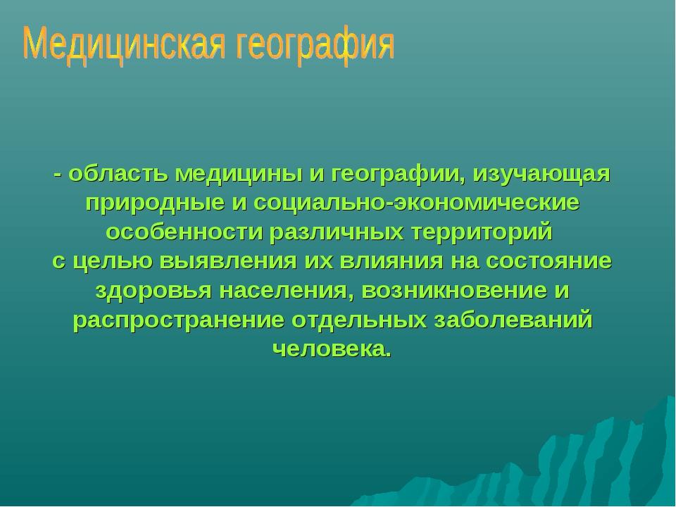 - область медицины и географии, изучающая природные и социально-экономические...