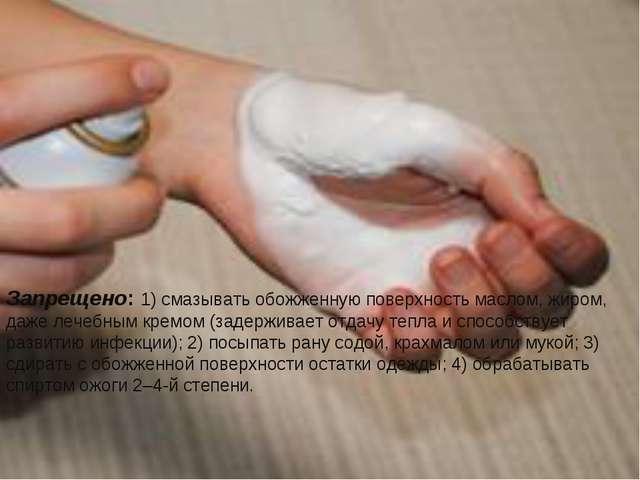 Запрещено:1) смазывать обожженную поверхность маслом, жиром, даже лечебным к...