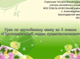 Стрельник Татьяна Михайловна, учитель английского языка МОУ СОШ № 24 МО Ейски