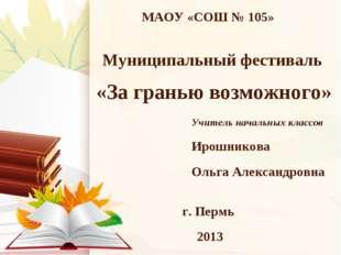 МАОУ «СОШ № 105» г. Пермь 2013 Муниципальный фестиваль «За гранью возможного»