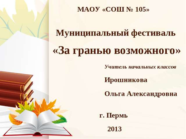МАОУ «СОШ № 105» г. Пермь 2013 Муниципальный фестиваль «За гранью возможного»...