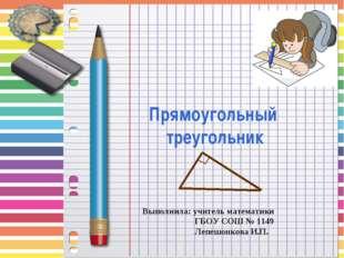 Прямоугольный треугольник Выполнила: учитель математики ГБОУ СОШ № 1149 Лепеш