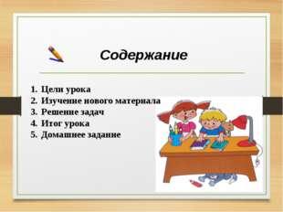 Содержание Цели урока Изучение нового материала Решение задач Итог урока Дома