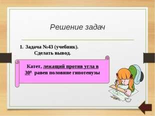 Решение задач Задача №43 (учебник). Сделать вывод. Катет, лежащий против угла