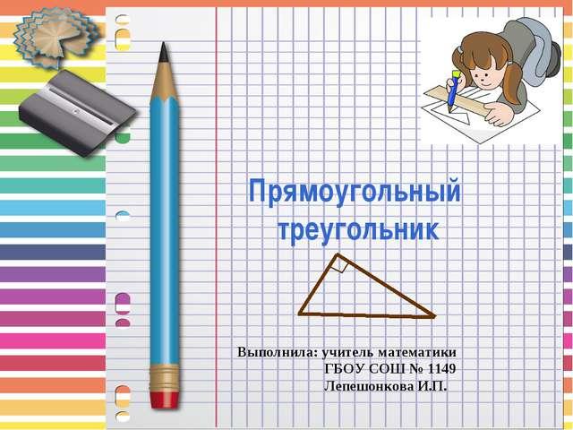 Прямоугольный треугольник Выполнила: учитель математики ГБОУ СОШ № 1149 Лепеш...