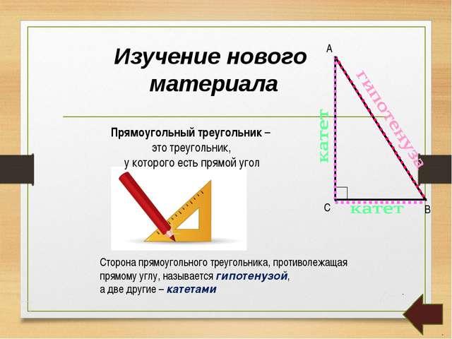 Изучение нового материала Прямоугольный треугольник – это треугольник, у кото...