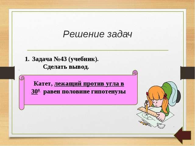 Решение задач Задача №43 (учебник). Сделать вывод. Катет, лежащий против угла...