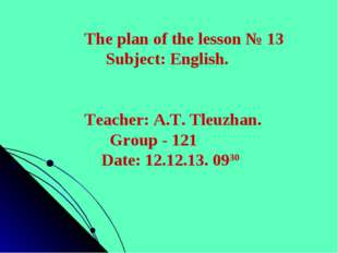 The plan of the lesson № 13 Subject: English. Teacher: A.T. Tleuzhan. Group -