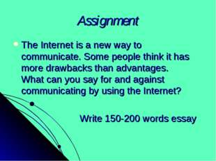 Assignment The Internet is a new way to communicate. Some people think it has