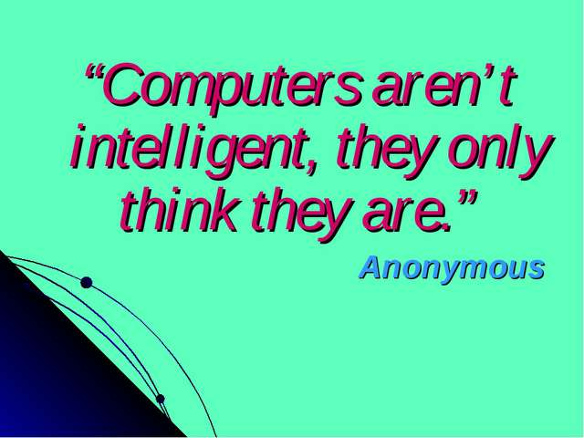 """Computers aren't intelligent, they only think they are."" Anonymous"