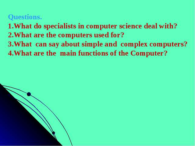 Questions. 1.What do specialists in computer science deal with? 2.What are th...