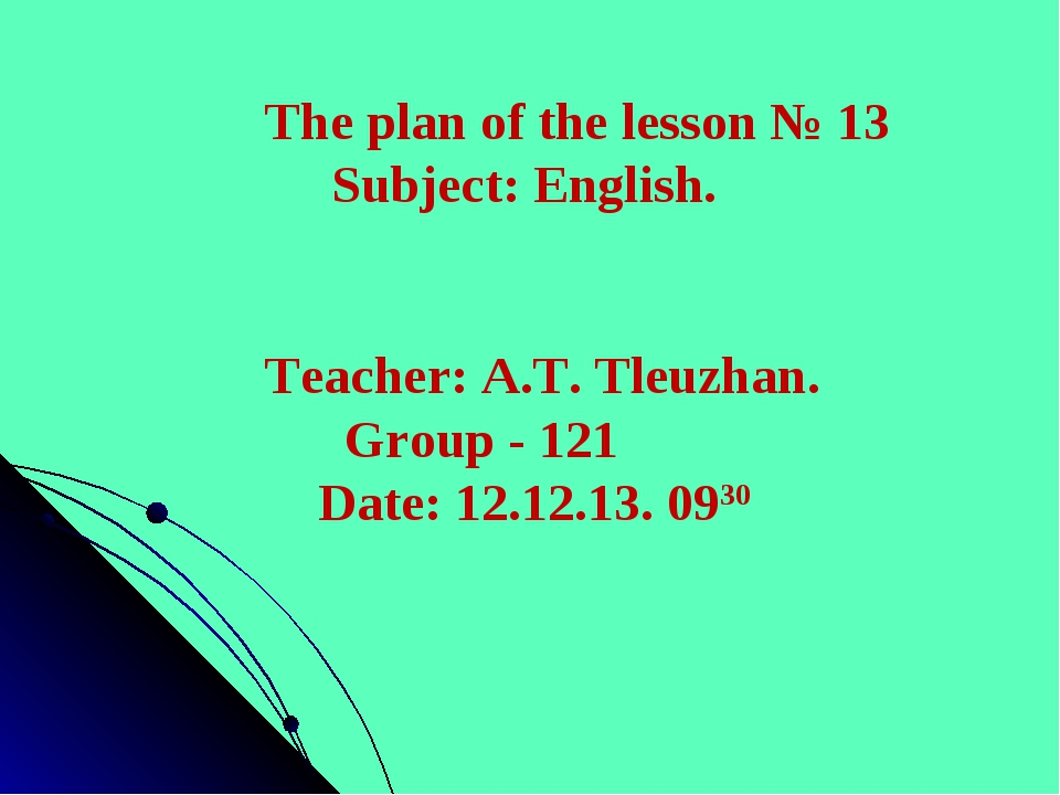 The plan of the lesson № 13 Subject: English. Teacher: A.T. Tleuzhan. Group -...