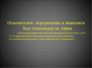Основателем перспективы в живописи был Апполодор из Афин. (Аполлодор (афинск