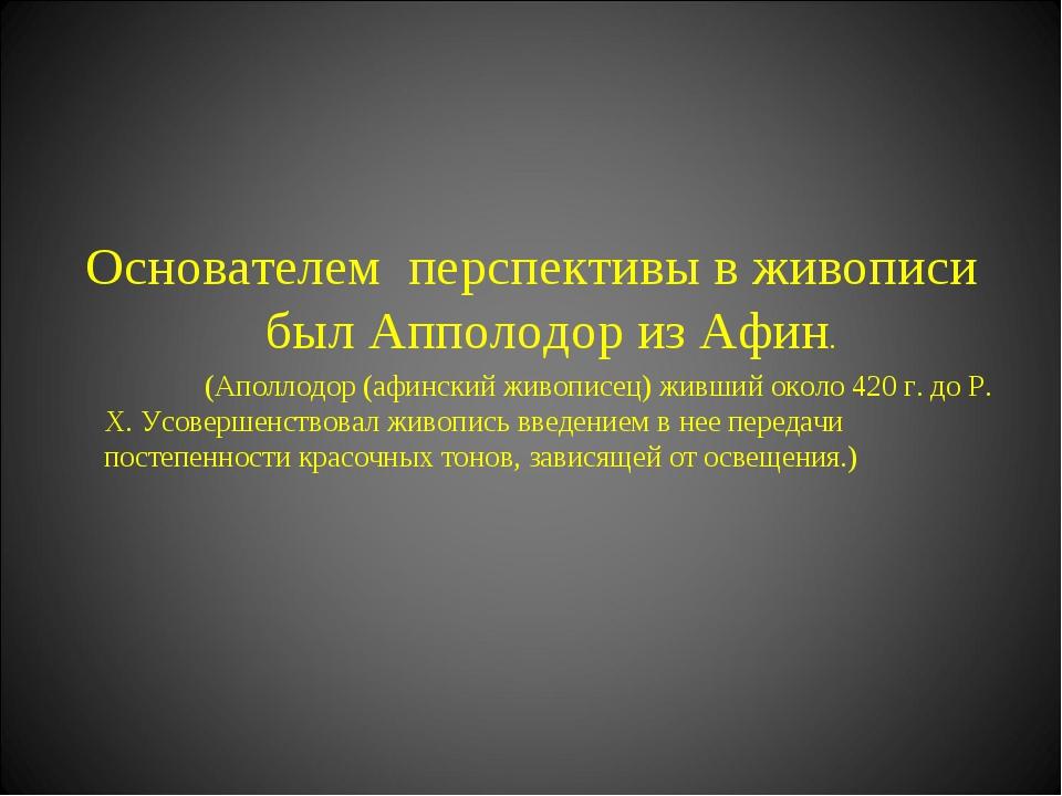 Основателем перспективы в живописи был Апполодор из Афин. (Аполлодор (афинск...