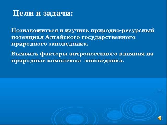 Цели и задачи: Познакомиться и изучить природно-ресурсный потенциал Алтайског...