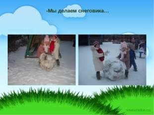 -Мы делаем снеговика…