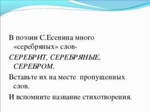 В поэзии С.Есенина много «серебряных» слов- СЕРЕБРИТ, СЕРЕБРЯНЫЕ, СЕРЕБРОМ. В