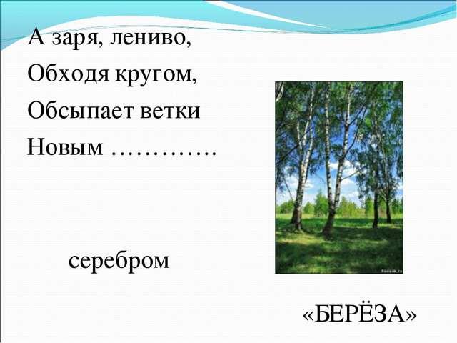 А заря, лениво, Обходя кругом, Обсыпает ветки Новым …………. серебром «БЕРЁЗА»